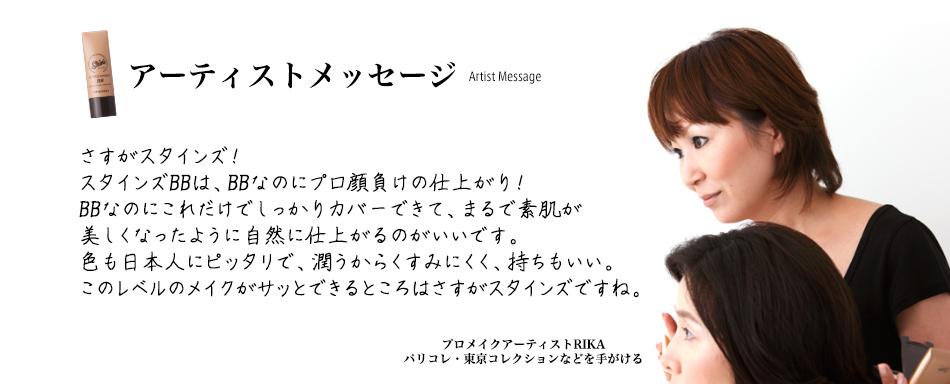 アーティストメッセージ さすがスタインズ!スタインズBBは、BBなのにプロ顔負けの仕上がり!BBなのにこれだけでしっかりカバーできて、まるで素肌が美しくなったように自然に仕上がるのがいいです。色も日本人にピッタリで、潤うからくすみにくく、持ちもいい。このレベルのメイクがサッとできるところはさすがスタインズですね。プロメイクアーティストRIKAパリコレ・東京コレクションなどを手がける