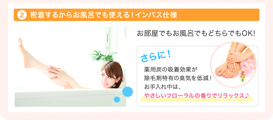 密着するからお風呂でも使える!インバス仕様 薬用炭の吸着効果が除毛剤特有の香りを低減!お手入れ中は易しいフローラルの香りでリラックス